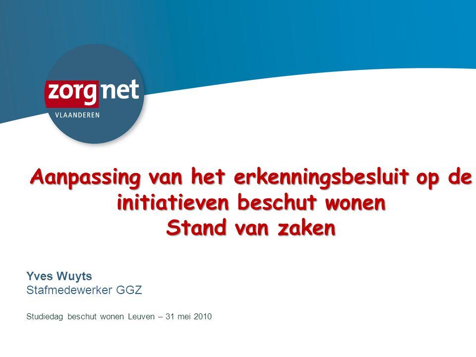 1 Aanpassing van het erkenningsbesluit op de initiatieven beschut wonen Stand van zaken Yves Wuyts Stafmedewerker GGZ Studiedag beschut wonen Leuven –