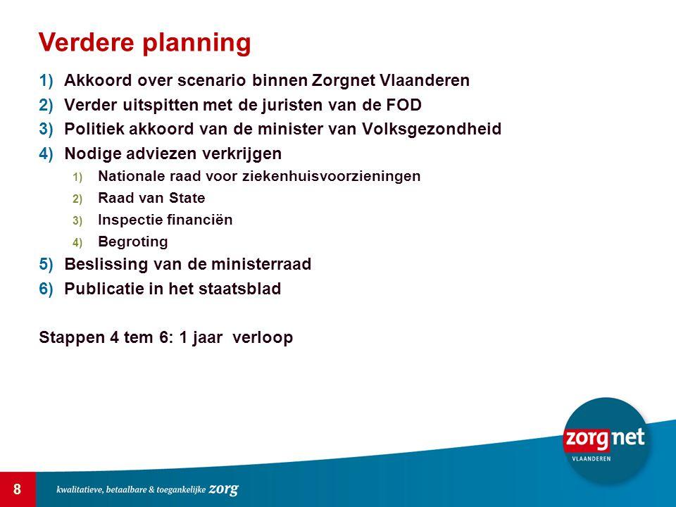 8 Verdere planning 1)Akkoord over scenario binnen Zorgnet Vlaanderen 2)Verder uitspitten met de juristen van de FOD 3)Politiek akkoord van de minister