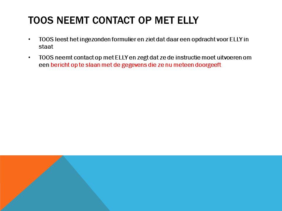 TOOS NEEMT CONTACT OP MET ELLY TOOS leest het ingezonden formulier en ziet dat daar een opdracht voor ELLY in staat TOOS neemt contact op met ELLY en zegt dat ze de instructie moet uitvoeren om een bericht op te slaan met de gegevens die ze nu meteen doorgeeft