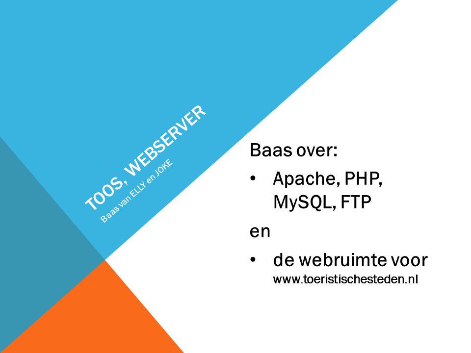 TOOS, WEBSERVER Baas over: Apache, PHP, MySQL, FTP en de webruimte voor www.toeristischesteden.nl Baas van ELLY en JOKE