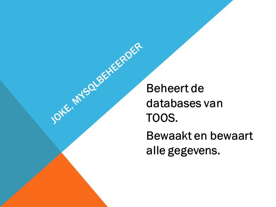 JOKE, MYSQLBEHEERDER Beheert de databases van TOOS. Bewaakt en bewaart alle gegevens.