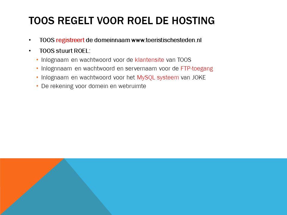TOOS REGELT VOOR ROEL DE HOSTING TOOS registreert de domeinnaam www.toeristischesteden.nl TOOS stuurt ROEL: Inlognaam en wachtwoord voor de klantensite van TOOS Inlognnaam en wachtwoord en servernaam voor de FTP-toegang Inlognaam en wachtwoord voor het MySQL systeem van JOKE De rekening voor domein en webruimte
