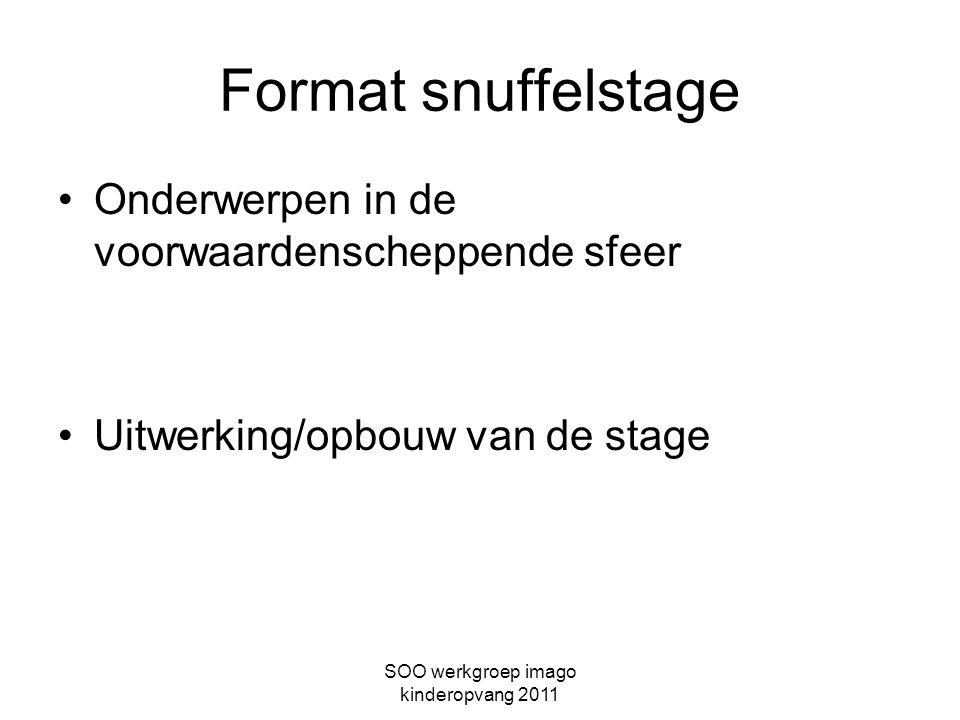 SOO werkgroep imago kinderopvang 2011 Format snuffelstage Onderwerpen in de voorwaardenscheppende sfeer Uitwerking/opbouw van de stage