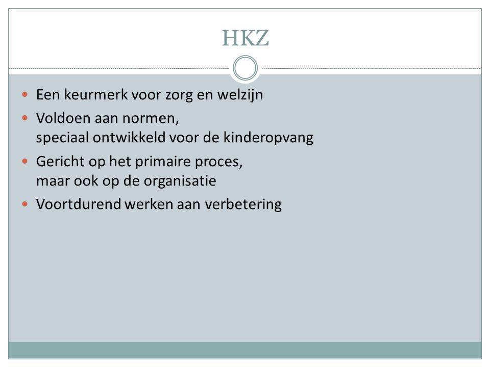 HKZ Een keurmerk voor zorg en welzijn Voldoen aan normen, speciaal ontwikkeld voor de kinderopvang Gericht op het primaire proces, maar ook op de orga