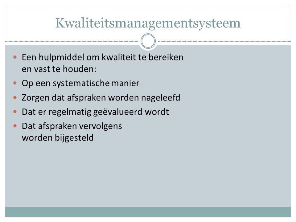 Kwaliteitsmanagementsysteem Een hulpmiddel om kwaliteit te bereiken en vast te houden: Op een systematische manier Zorgen dat afspraken worden nageleefd Dat er regelmatig geëvalueerd wordt Dat afspraken vervolgens worden bijgesteld