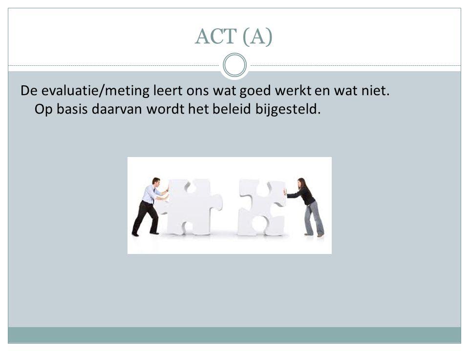 ACT (A) De evaluatie/meting leert ons wat goed werkt en wat niet. Op basis daarvan wordt het beleid bijgesteld.