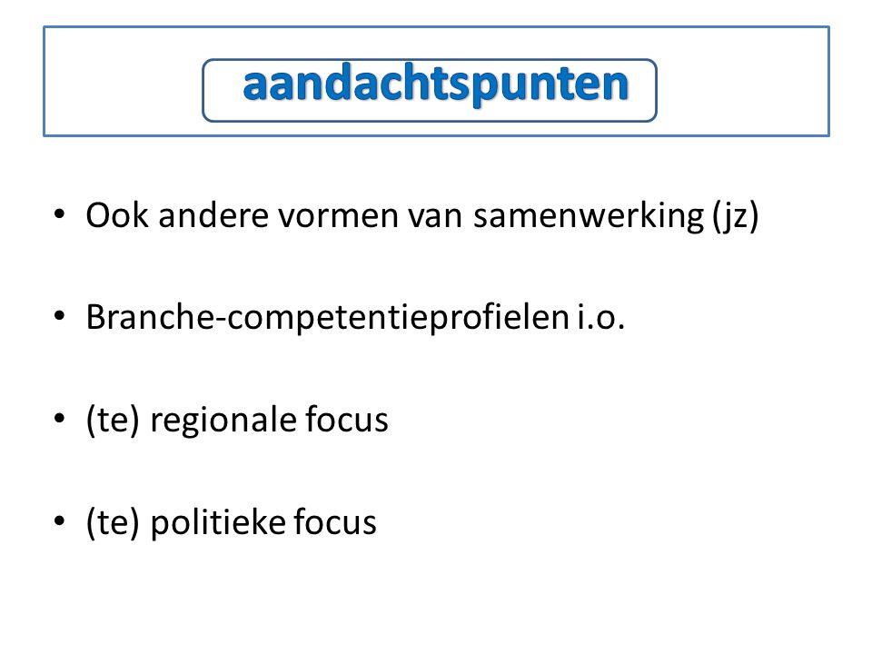 Ook andere vormen van samenwerking (jz) Branche-competentieprofielen i.o. (te) regionale focus (te) politieke focus