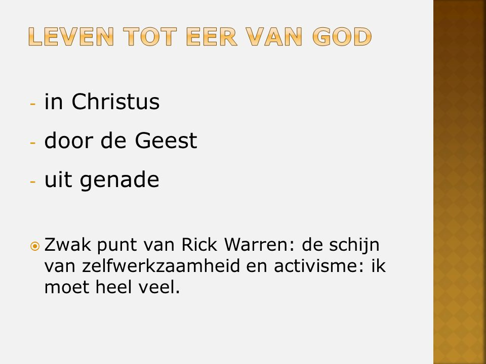 - in Christus - door de Geest - uit genade  Zwak punt van Rick Warren: de schijn van zelfwerkzaamheid en activisme: ik moet heel veel.