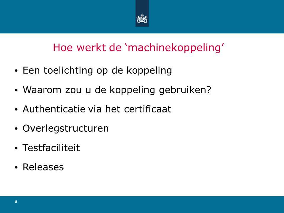 6 Hoe werkt de 'machinekoppeling' Een toelichting op de koppeling Waarom zou u de koppeling gebruiken? Authenticatie via het certificaat Overlegstruct