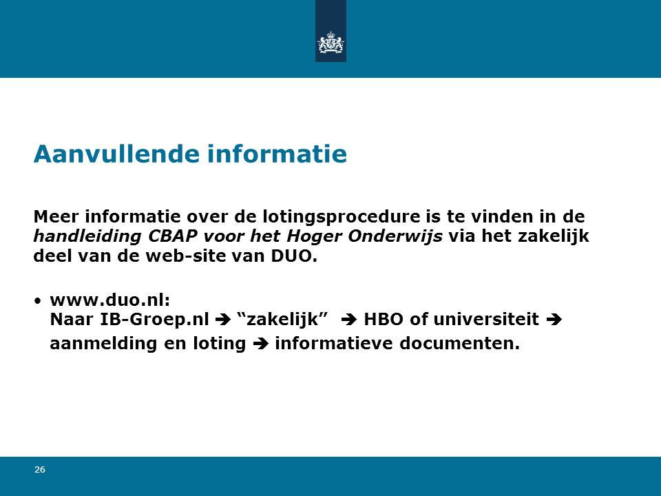 26 Aanvullende informatie Meer informatie over de lotingsprocedure is te vinden in de handleiding CBAP voor het Hoger Onderwijs via het zakelijk deel van de web-site van DUO.