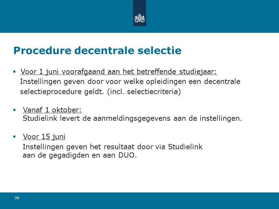 30 Procedure decentrale selectie  Voor 1 juni voorafgaand aan het betreffende studiejaar: Instellingen geven door voor welke opleidingen een decentra