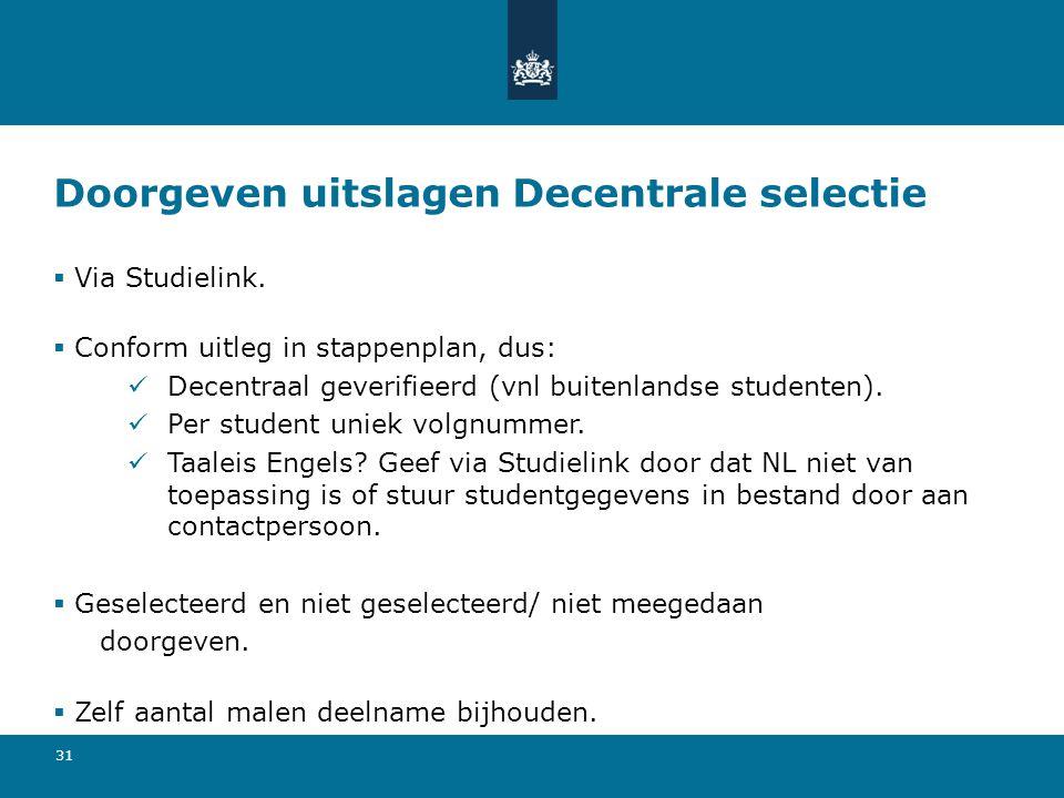 31 Doorgeven uitslagen Decentrale selectie  Via Studielink.  Conform uitleg in stappenplan, dus: Decentraal geverifieerd (vnl buitenlandse studenten