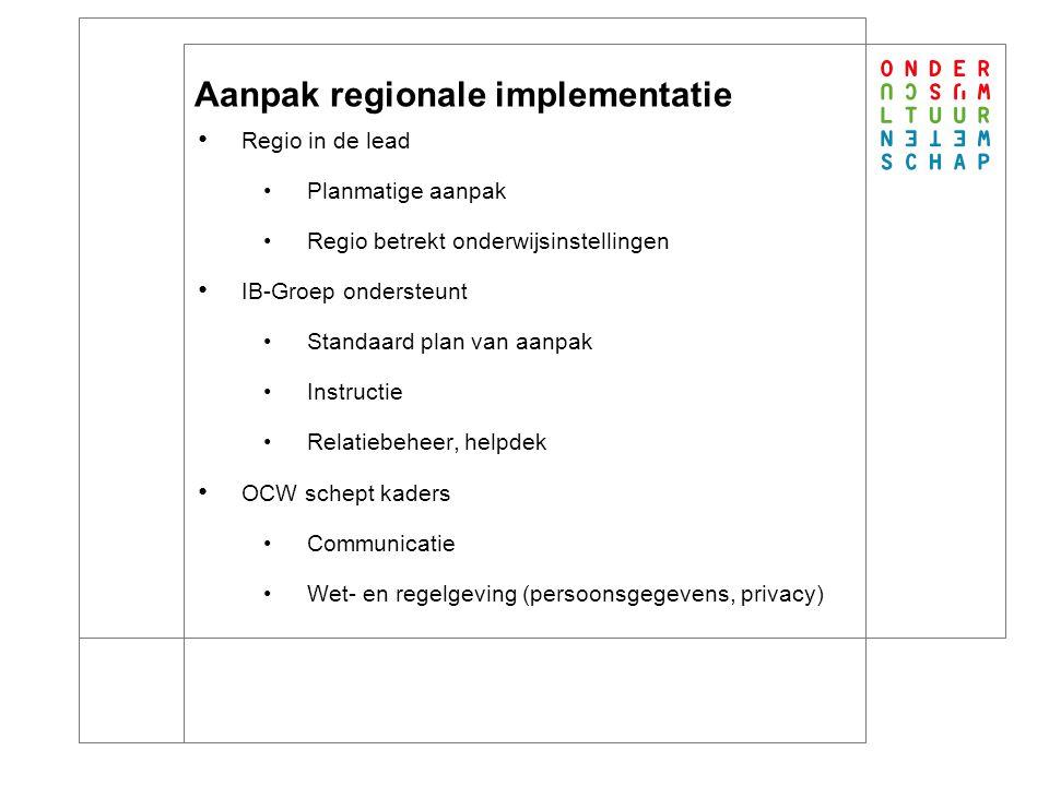 16 Aanpak regionale implementatie Regio in de lead Planmatige aanpak Regio betrekt onderwijsinstellingen IB-Groep ondersteunt Standaard plan van aanpak Instructie Relatiebeheer, helpdek OCW schept kaders Communicatie Wet- en regelgeving (persoonsgegevens, privacy)