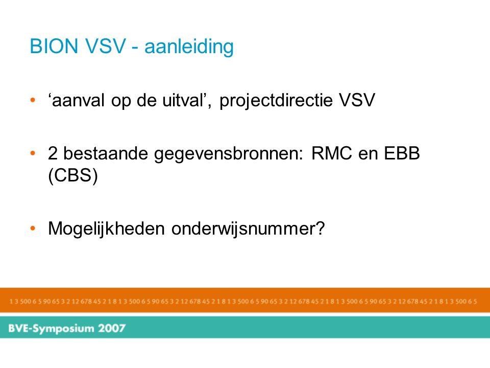 BION VSV - aanleiding 'aanval op de uitval', projectdirectie VSV 2 bestaande gegevensbronnen: RMC en EBB (CBS) Mogelijkheden onderwijsnummer?
