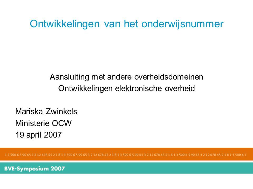Ontwikkelingen van het onderwijsnummer Aansluiting met andere overheidsdomeinen Ontwikkelingen elektronische overheid Mariska Zwinkels Ministerie OCW