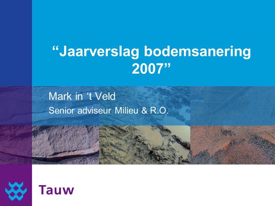 """""""Jaarverslag bodemsanering 2007"""" Mark in 't Veld Senior adviseur Milieu & R.O."""