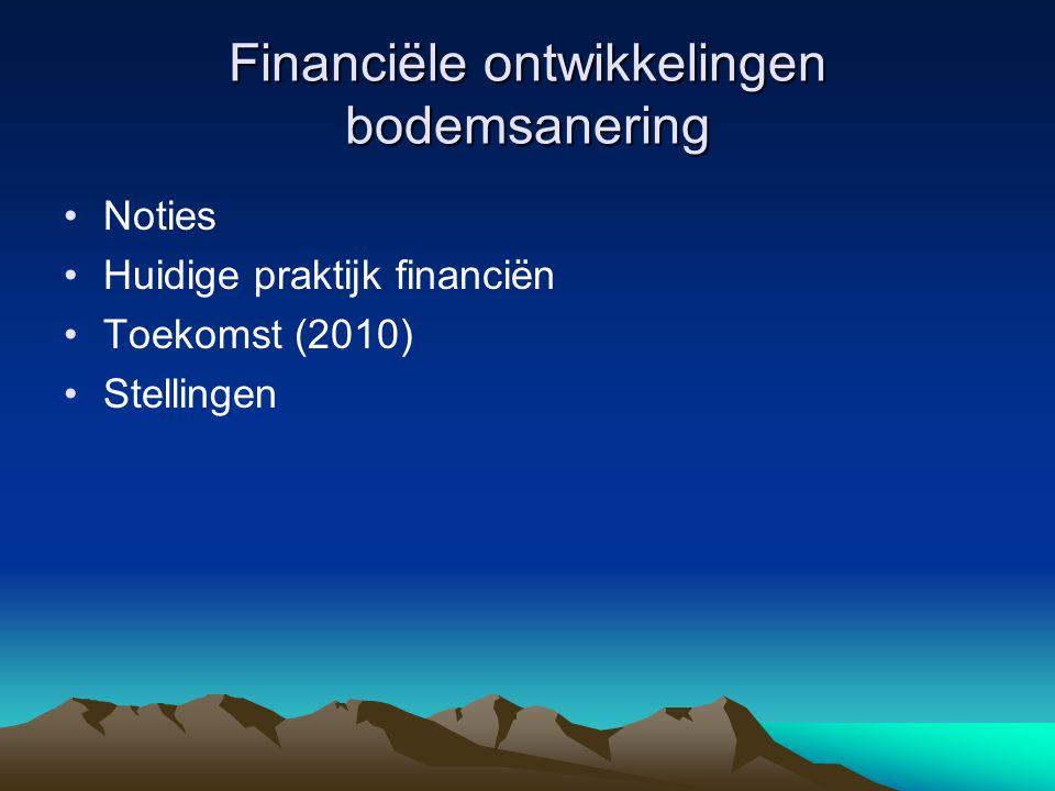 Financiële ontwikkelingen bodemsanering Noties Huidige praktijk financiën Toekomst (2010) Stellingen