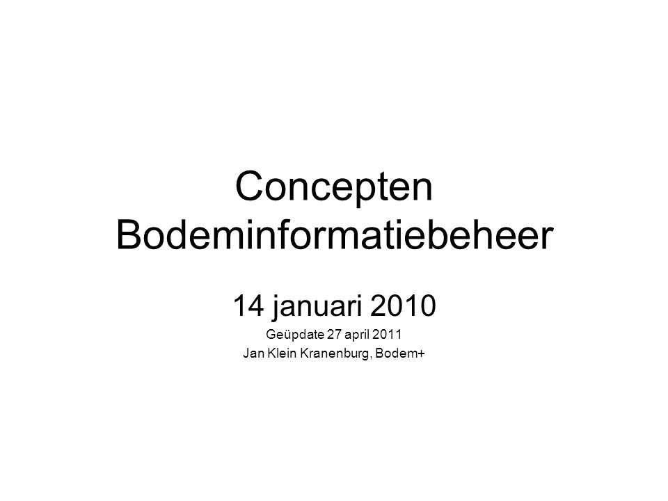 Concepten Bodeminformatiebeheer 14 januari 2010 Geüpdate 27 april 2011 Jan Klein Kranenburg, Bodem+