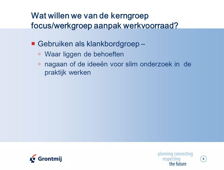 5 Wat willen we van de kerngroep focus/werkgroep aanpak werkvoorraad?  Gebruiken als klankbordgroep –  Waar liggen de behoeften  nagaan of de ideeë