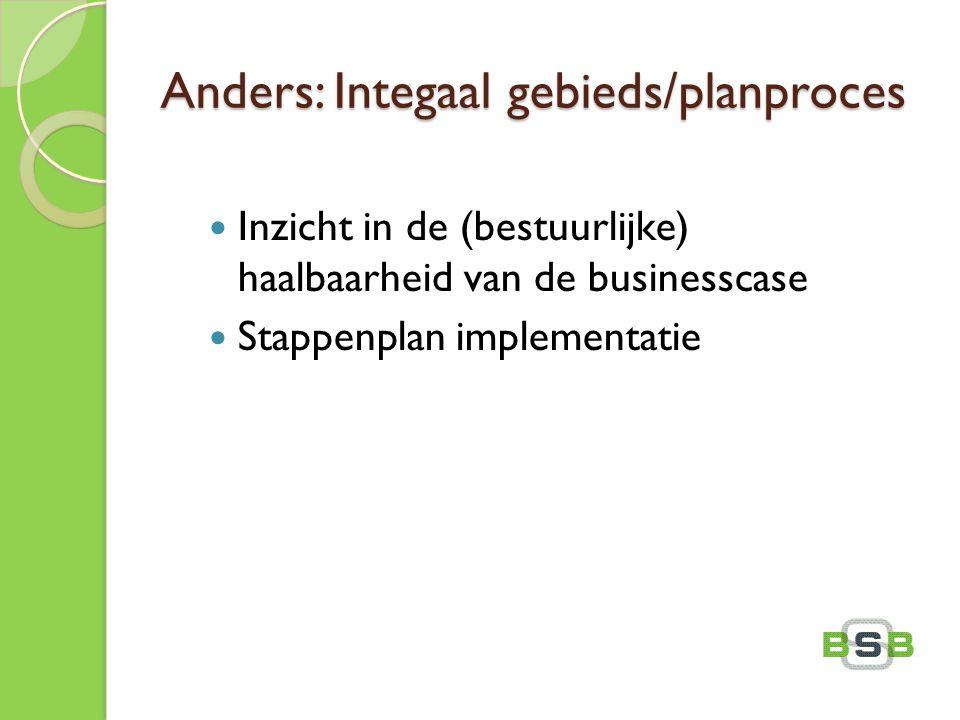 Anders: Integaal gebieds/planproces Inzicht in de (bestuurlijke) haalbaarheid van de businesscase Stappenplan implementatie