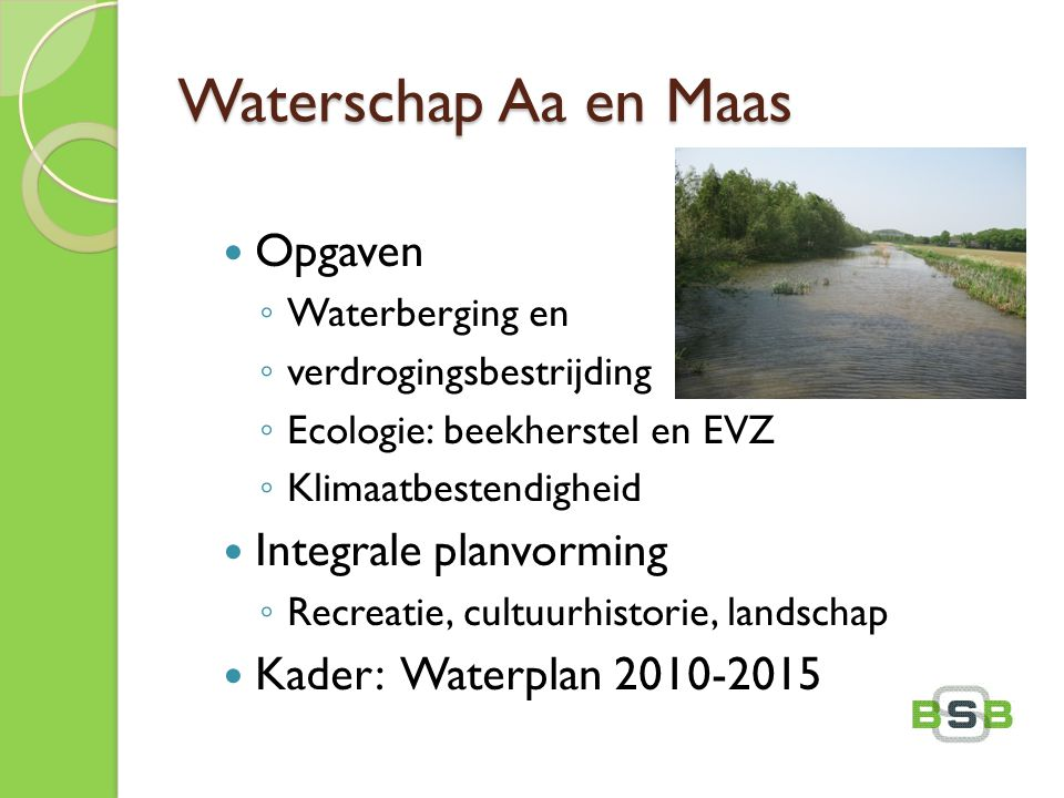 Waterschap Aa en Maas Opgaven ◦ Waterberging en ◦ verdrogingsbestrijding ◦ Ecologie: beekherstel en EVZ ◦ Klimaatbestendigheid Integrale planvorming ◦