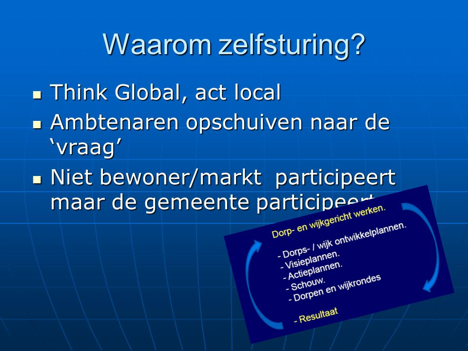 Waarom zelfsturing? Think Global, act local Think Global, act local Ambtenaren opschuiven naar de 'vraag' Ambtenaren opschuiven naar de 'vraag' Niet b