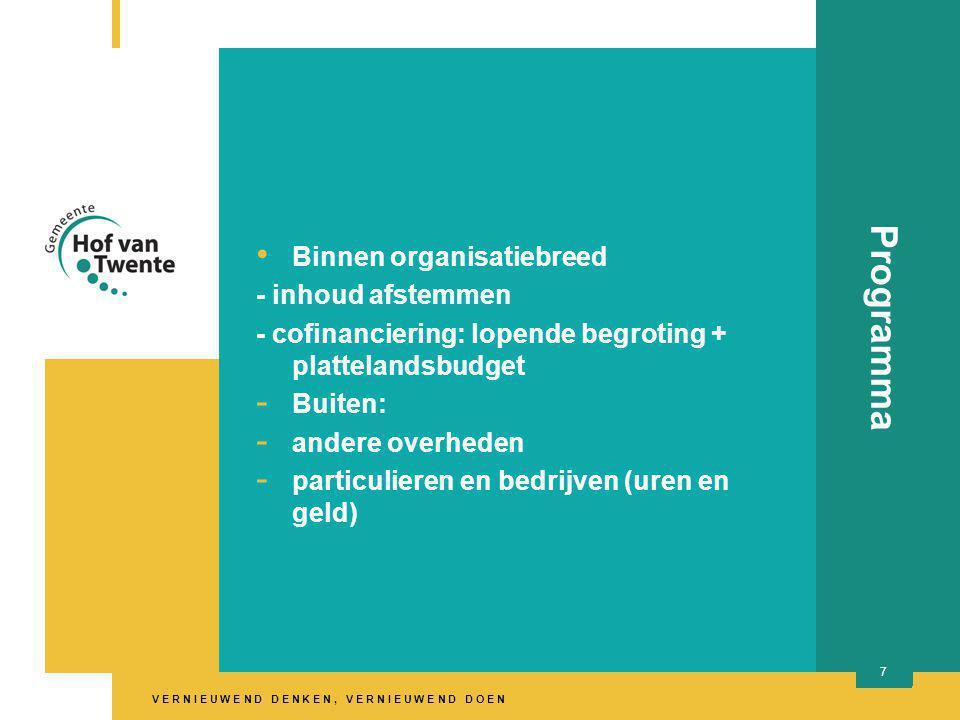 V E R N I E U W E N D D E N K E N, V E R N I E U W E N D D O E N titel presentatie 7 Programma Binnen organisatiebreed - inhoud afstemmen - cofinanciering: lopende begroting + plattelandsbudget - Buiten: - andere overheden - particulieren en bedrijven (uren en geld)