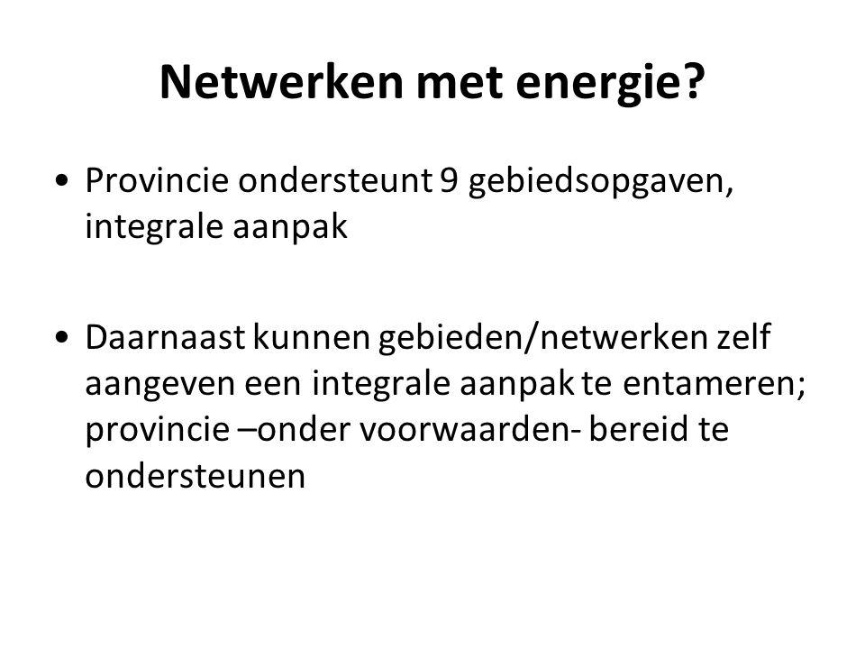 Netwerken met energie? Provincie ondersteunt 9 gebiedsopgaven, integrale aanpak Daarnaast kunnen gebieden/netwerken zelf aangeven een integrale aanpak