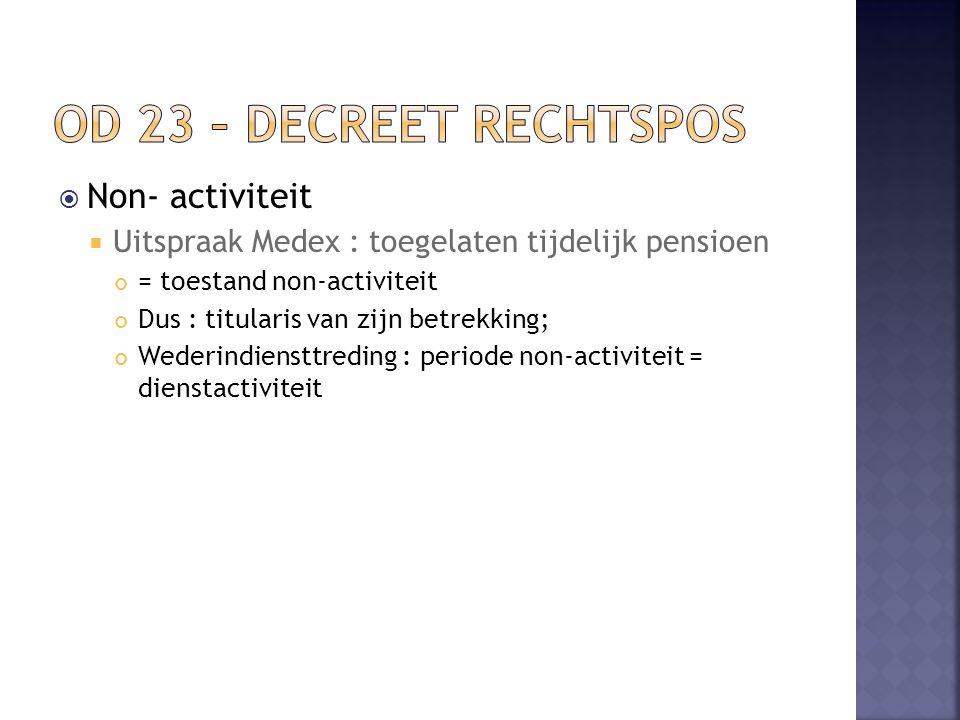  Non- activiteit  Uitspraak Medex : toegelaten tijdelijk pensioen = toestand non-activiteit Dus : titularis van zijn betrekking; Wederindiensttreding : periode non-activiteit = dienstactiviteit