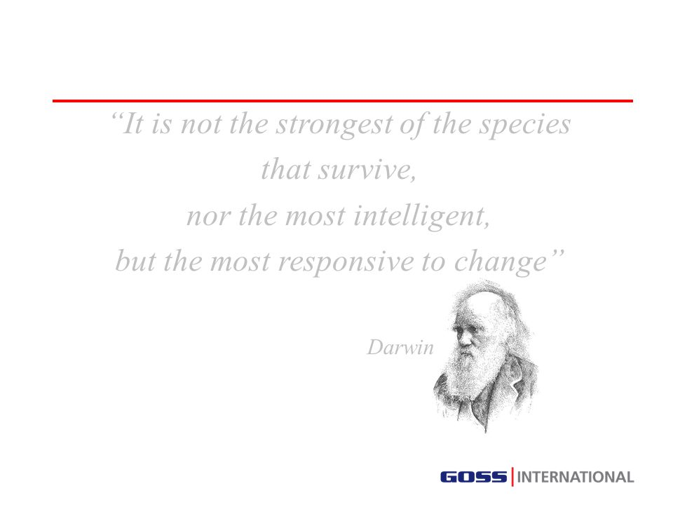 It is not the strongest of the species that survive, nor the most intelligent, but the most responsive to change Darwin