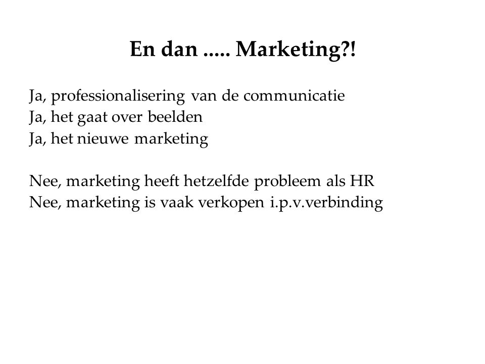 En dan..... Marketing?! Ja, professionalisering van de communicatie Ja, het gaat over beelden Ja, het nieuwe marketing Nee, marketing heeft hetzelfde