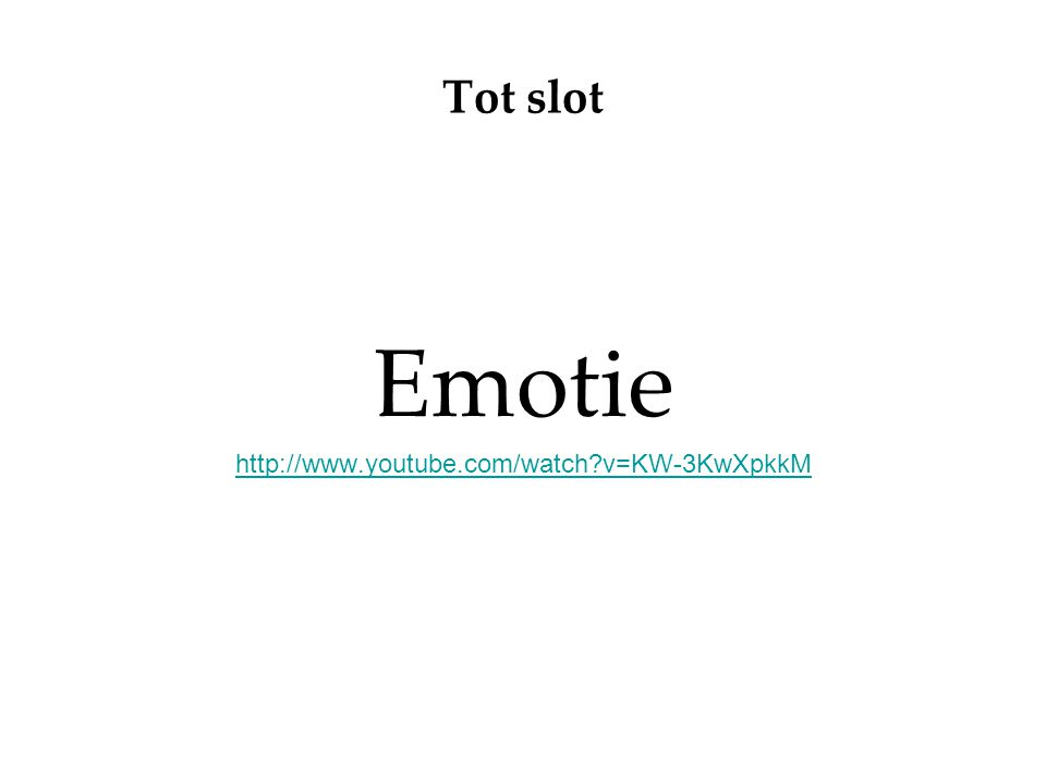 Tot slot Emotie http://www.youtube.com/watch?v=KW-3KwXpkkM