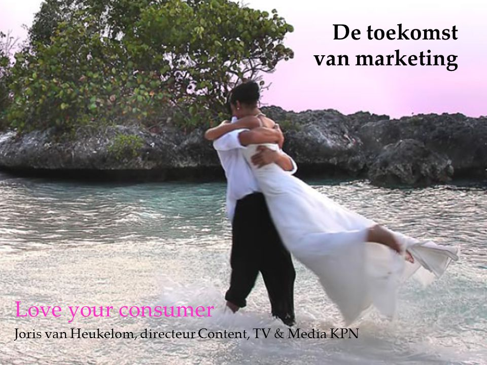 De toekomst van marketing Love your consumer Joris van Heukelom, directeur Content, TV & Media KPN