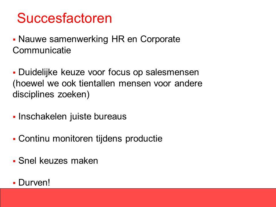 Succesfactoren  Nauwe samenwerking HR en Corporate Communicatie  Duidelijke keuze voor focus op salesmensen (hoewel we ook tientallen mensen voor an