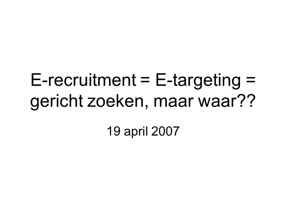 E-recruitment = E-targeting = gericht zoeken, maar waar 19 april 2007