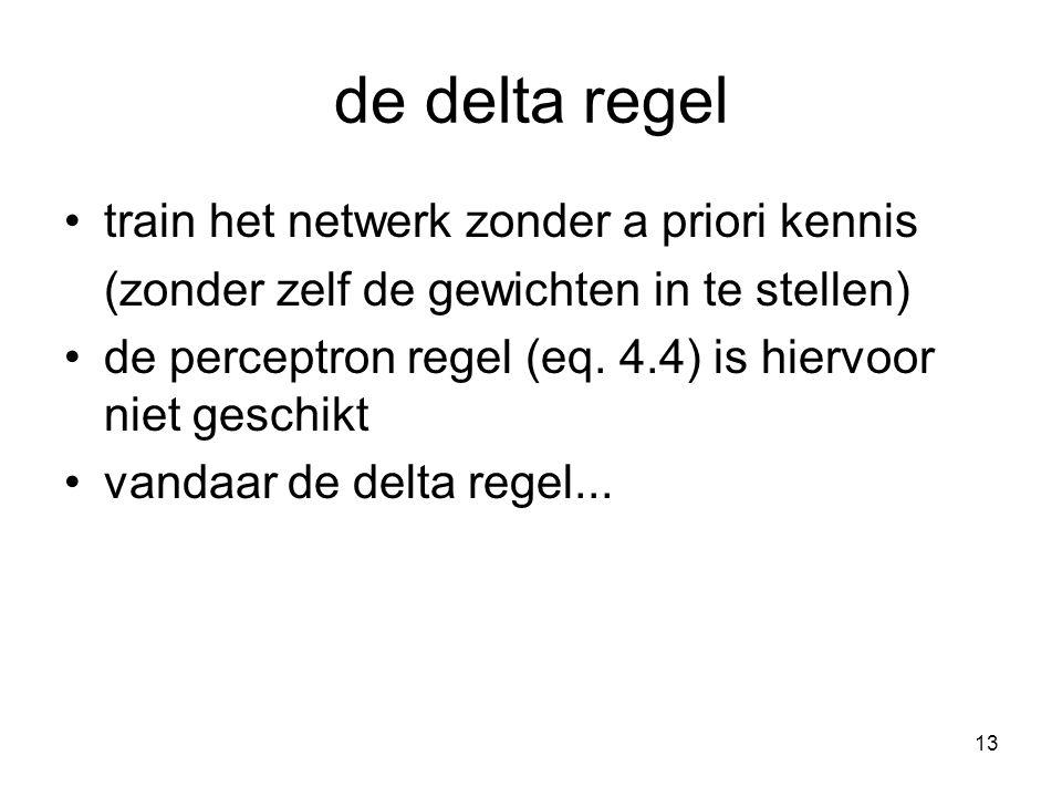 13 de delta regel train het netwerk zonder a priori kennis (zonder zelf de gewichten in te stellen) de perceptron regel (eq. 4.4) is hiervoor niet ges