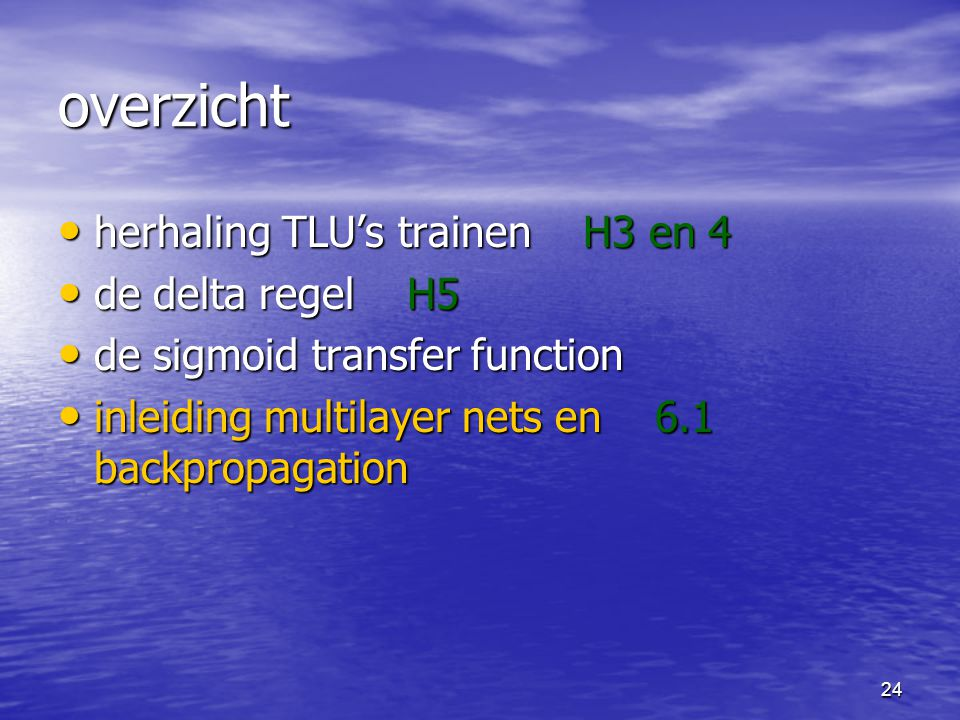24 overzicht herhaling TLU's trainen H3 en 4 herhaling TLU's trainen H3 en 4 de delta regel H5 de delta regel H5 de sigmoid transfer function de sigmo