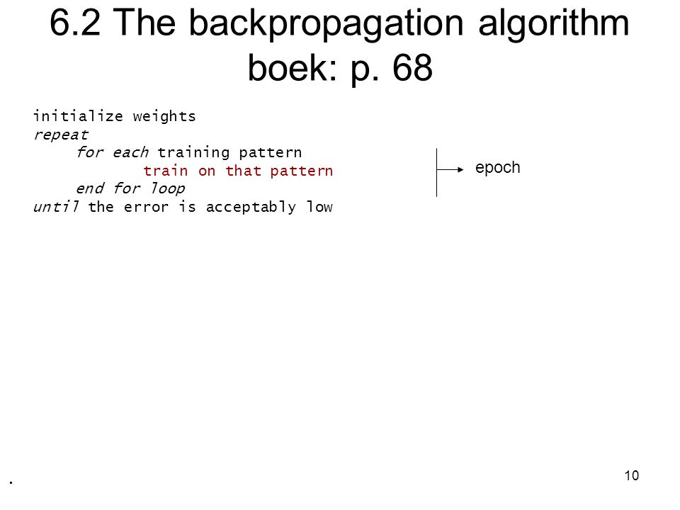 10 6.2 The backpropagation algorithm boek: p. 68 initialize weights repeat for each training pattern train on that pattern end for loop until the erro