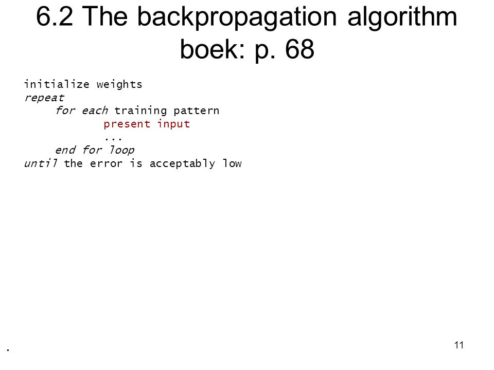 11 6.2 The backpropagation algorithm boek: p. 68 initialize weights repeat for each training pattern present input... end for loop until the error is