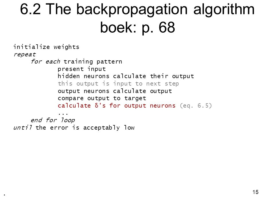 15 6.2 The backpropagation algorithm boek: p. 68 initialize weights repeat for each training pattern present input hidden neurons calculate their outp