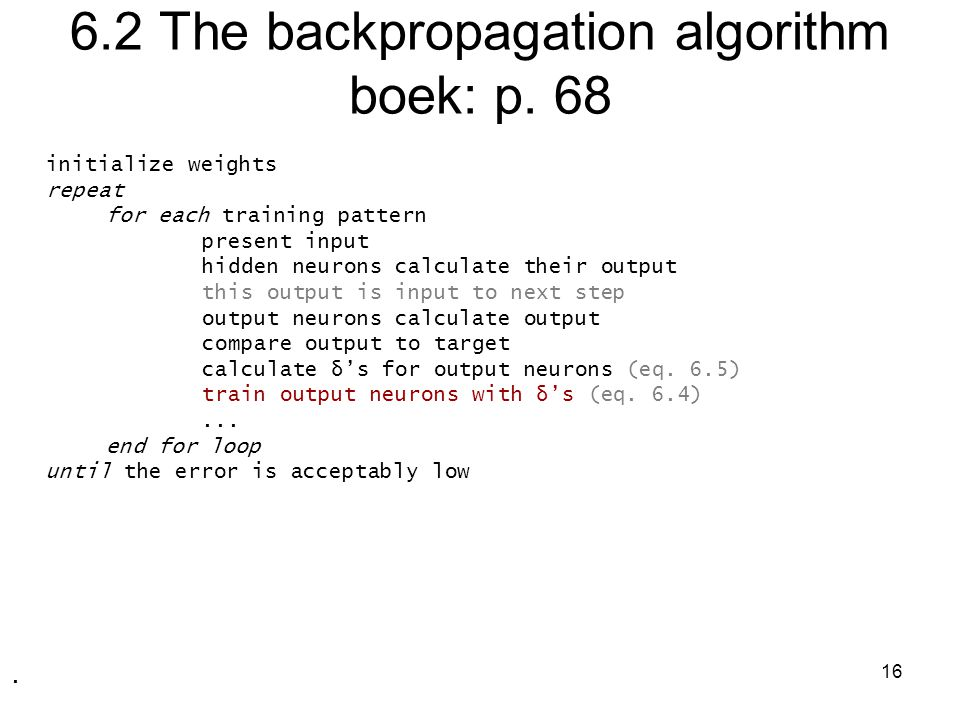 16 6.2 The backpropagation algorithm boek: p. 68 initialize weights repeat for each training pattern present input hidden neurons calculate their outp