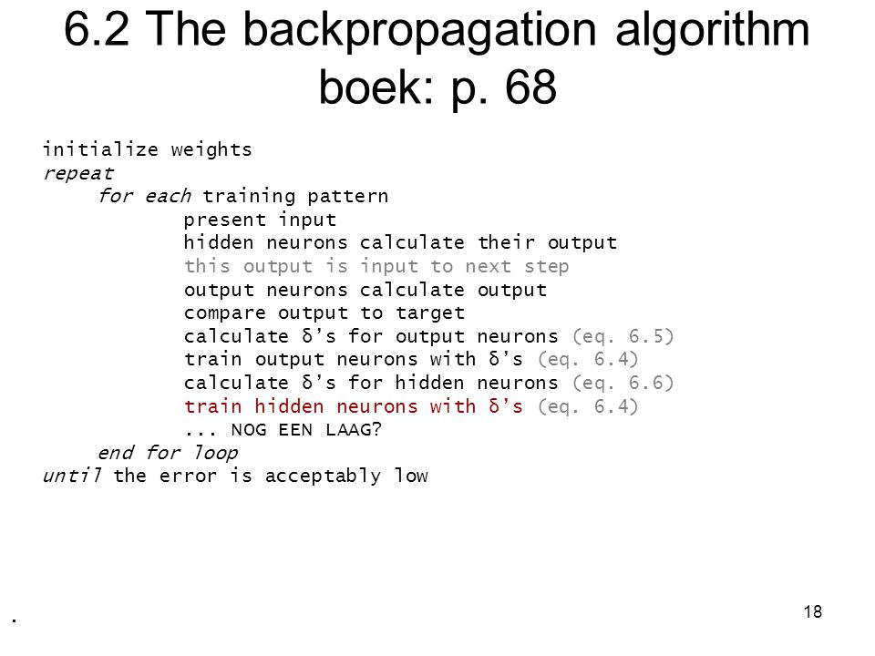 18 6.2 The backpropagation algorithm boek: p. 68 initialize weights repeat for each training pattern present input hidden neurons calculate their outp