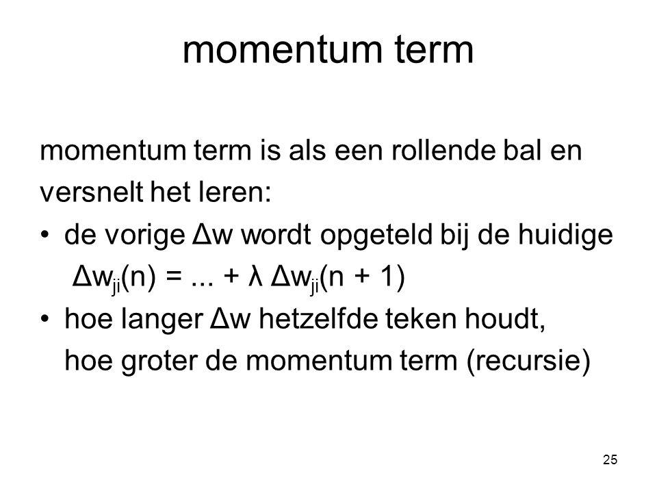 25 momentum term momentum term is als een rollende bal en versnelt het leren: de vorige Δw wordt opgeteld bij de huidige Δw ji (n) =...