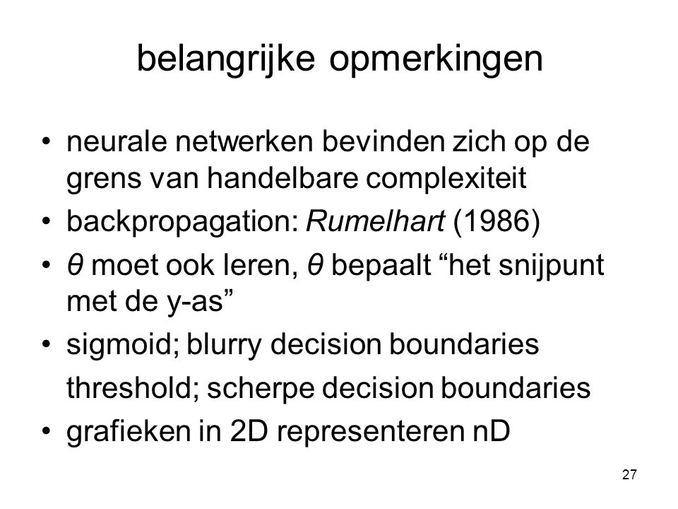 27 belangrijke opmerkingen neurale netwerken bevinden zich op de grens van handelbare complexiteit backpropagation: Rumelhart (1986) θ moet ook leren, θ bepaalt het snijpunt met de y-as sigmoid; blurry decision boundaries threshold; scherpe decision boundaries grafieken in 2D representeren nD