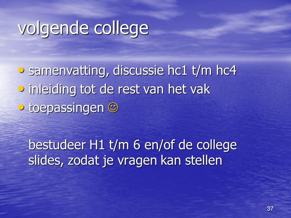 37 volgende college samenvatting, discussie hc1 t/m hc4 samenvatting, discussie hc1 t/m hc4 inleiding tot de rest van het vak inleiding tot de rest van het vak toepassingen toepassingen bestudeer H1 t/m 6 en/of de college slides, zodat je vragen kan stellen