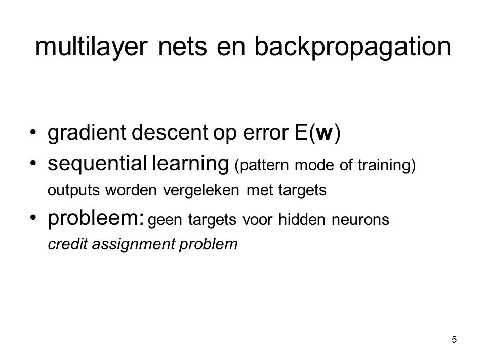 5 multilayer nets en backpropagation gradient descent op error E(w) sequential learning (pattern mode of training) outputs worden vergeleken met targets probleem: geen targets voor hidden neurons credit assignment problem
