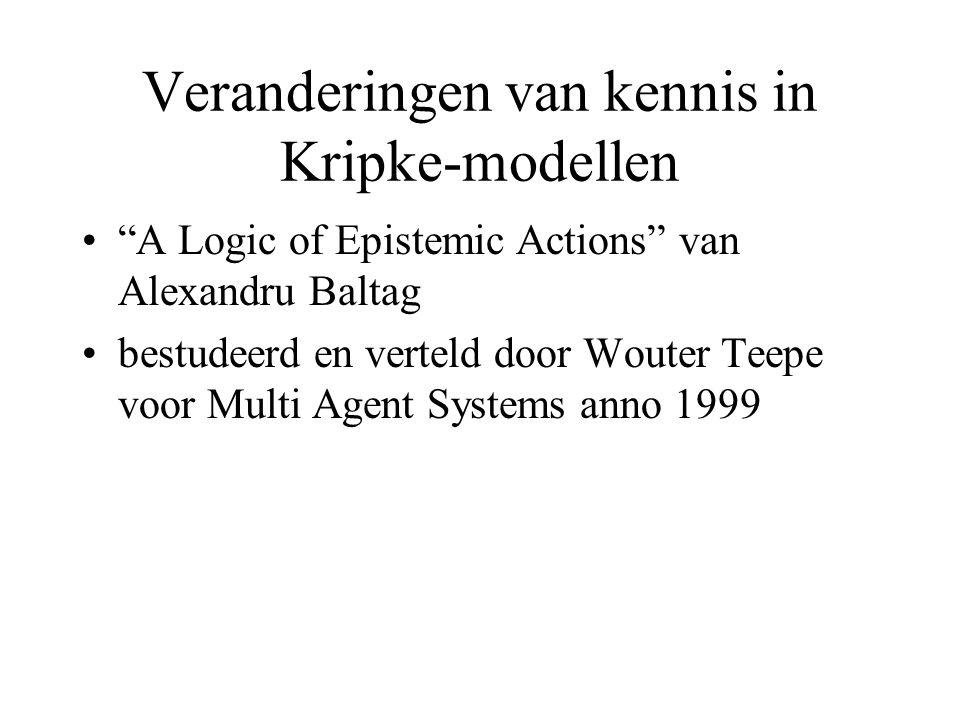 Veranderingen van kennis in Kripke-modellen A Logic of Epistemic Actions van Alexandru Baltag bestudeerd en verteld door Wouter Teepe voor Multi Agent Systems anno 1999