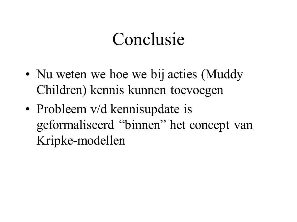 Conclusie Nu weten we hoe we bij acties (Muddy Children) kennis kunnen toevoegen Probleem v/d kennisupdate is geformaliseerd binnen het concept van Kripke-modellen