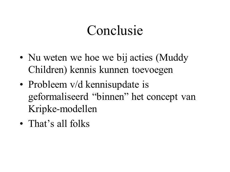 Conclusie Nu weten we hoe we bij acties (Muddy Children) kennis kunnen toevoegen Probleem v/d kennisupdate is geformaliseerd binnen het concept van Kripke-modellen That's all folks