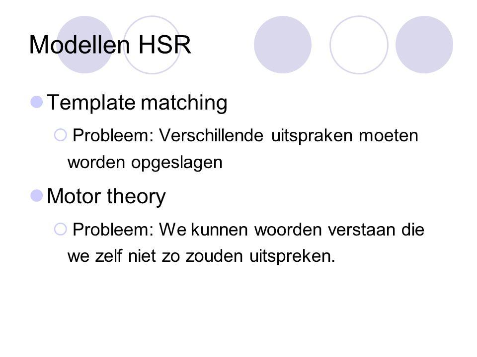 Modellen HSR Template matching  Probleem: Verschillende uitspraken moeten worden opgeslagen Motor theory  Probleem: We kunnen woorden verstaan die we zelf niet zo zouden uitspreken.